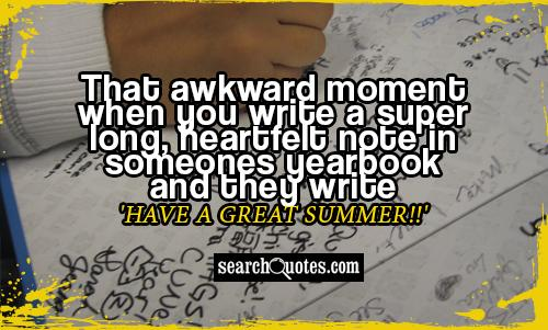 That awkward moment when you write a super long, heartfelt note in someones yearbook and they write 'Have a Great Summer!!'