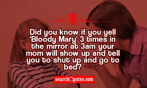 Did you know if you yell 'Bloody Mary' 3 times in the mirror at 3am your mom will show up and tell you to shut up and go to bed?