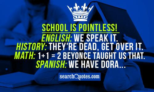 School is pointless! English: We speak it. History: They're dead, get over it. Math: 1+1 = 2 Beyonce taught us that. Spanish: We have Dora...
