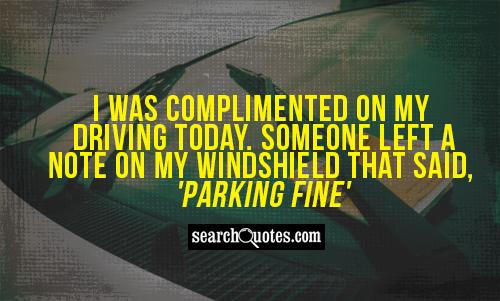 I was complimented on my driving today. Someone left a note on my windshield that said, 'Parking Fine'