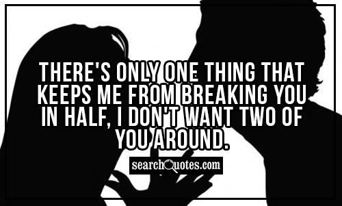 There's only one thing that keeps me from breaking you in half, I don't want two of you around.