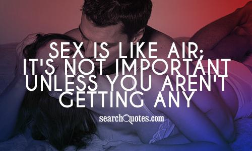 Sex is like air; it's not important unless you aren't getting any