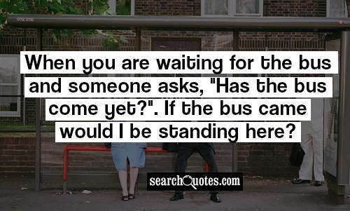 When you are waiting for the bus and someone asks,