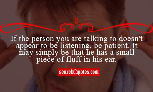 If the person you are talking to doesn't appear to be listening, be patient. It may simply be that he has a small piece of fluff in his ear.