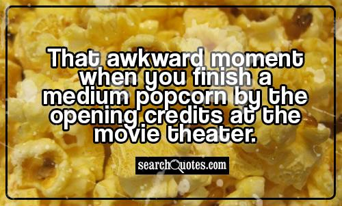 That awkward moment  when you finish a medium popcorn by the opening credits at the movie theater.