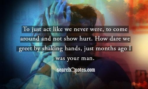 To just act like we never were, to come around and not show hurt. How dare we greet by shaking hands, just months ago I was your man.