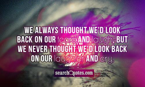 We always thought we'd look back on our tears and laugh, but we never thought we'd look back on our laughter and cry.