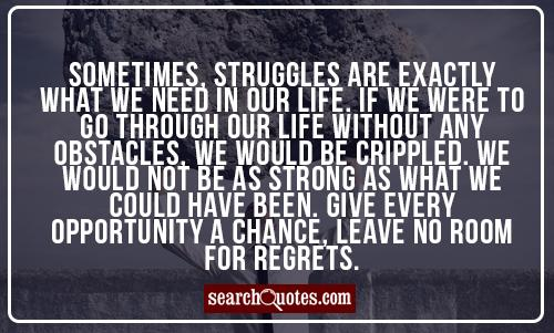 Sometimes, struggles are exactly what we need in our life. If we were to go through our life without any obstacles, we would be crippled. We would not be as strong as what we could have been. Give every opportunity a chance, leave no room for regrets.