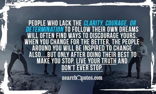 People who lack the clarity, courage, or determination to follow their own dreams will often find ways to discourage yours. When you change for the better, the people around you will be inspired to change also....but only after doing their best to make you stop. Live your truth and don't EVER stop.