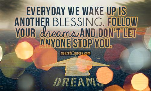 Everyday we wake up is another blessing. Follow your dreams and don't let anyone stop you.