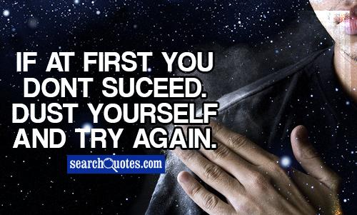 If at first you dont suceed. Dust yourself and try again.
