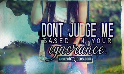 Dont judge me based on your ignorance.