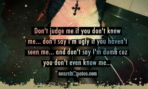 don't judge me if you don't know me... don't say I'm ugly if you haven't seen me... and don't say I'm dumb coz you don't even know me...