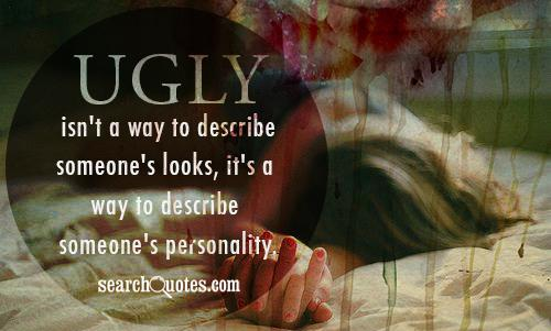 Ugly isn't a way to describe someone's looks, it's a way to describe someone's personality.