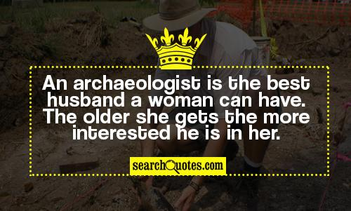 An archaeologist is the best husband a woman can have. The older she gets the more interested he is in her.