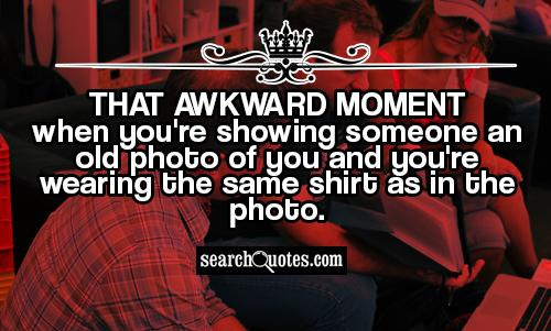 That awkward moment when you're showing someone an old photo of you and you're wearing the same shirt as in the photo.