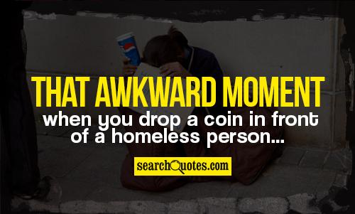 That awkward moment when you drop a coin in front of a homeless person...