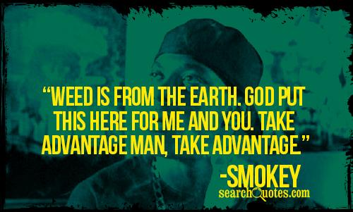 Weed is from the earth. God put this here for me and you. Take advantage man, take advantage. -Smokey