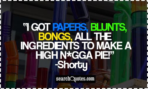 I got papers, blunts, bongs, all the ingredients to make a high n*gga pie! -Shorty
