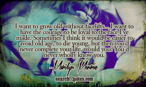 I want to grow old without facelifts... I want to have the courage to be loyal to the face I've made. Sometimes I think it would be easier to avoid old age, to die young, but then you'd never complete your life, would you? You'd never wholly know you.