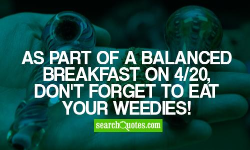 As part of a balanced breakfast on 4/20, don't forget to eat your Weedies!