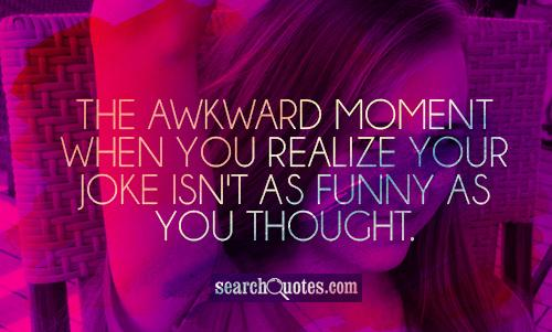 The awkward moment when you realize your joke isn't as funny as you thought.