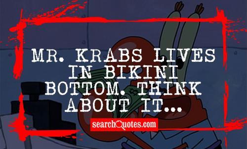 Mr. Krabs lives in Bikini Bottom. Think about it...
