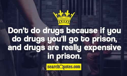 Don't do drugs because if you do drugs you'll go to prison, and drugs are really expensive in prison.