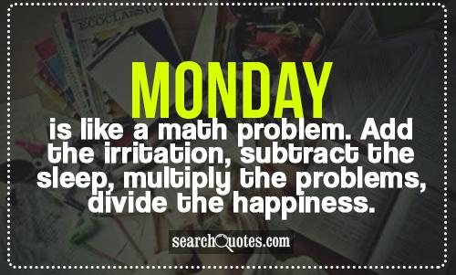 Monday is like a math problem. Add the irritation, subtract the sleep, multiply the problems, divide the happiness.