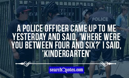 A police officer came up to me yesterday and said, 'Where were you between four and six?' I said, 'Kindergarten'