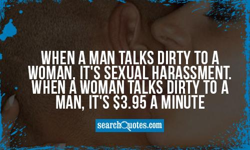 When a man talks dirty to a woman, it's sexual harassment. When a woman talks dirty to a man, it's $3.95 a minute