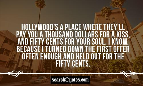 Hollywood's a place where they'll pay you a thousand dollars for a kiss, and fifty cents for your soul. I know, because I turned down the first offer often enough and held out for the fifty cents.
