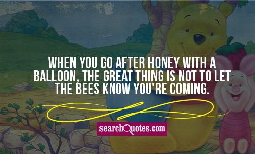 When you go after honey with a balloon, the great thing is not to let the bees know you're coming.