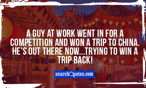 A guy at work went in for a competition and won a trip to China. He's out there now...trying to win a trip back!