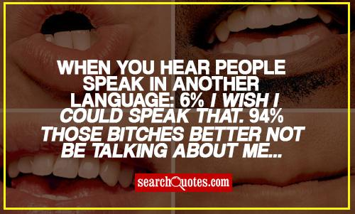 When you hear people speak in another language: 6% I wish I could speak that. 94% Those bitches better not be talking about me...