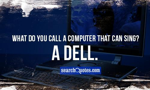 What do you call a computer that can sing? A dell.
