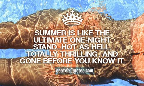 Summer is like the ultimate one-night stand...hot as hell, totally thrilling, and gone before you know it.