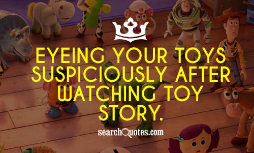 Eyeing your toys suspiciously after watching Toy Story.