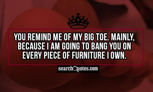 You remind me of my big toe. Mainly, because I am going to bang you on every piece of furniture I own.