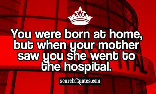 You were born at home, but when your mother saw you she went to the hospital.