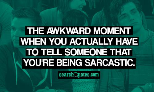 The awkward moment when you actually have to tell someone that you're being sarcastic.