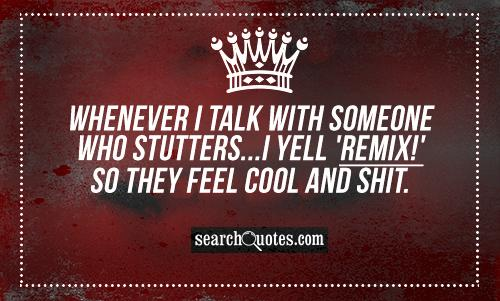 Whenever I talk with someone who stutters...I yell 'REMIX!' so they feel cool and shit.