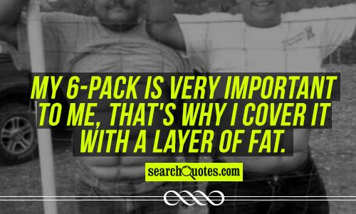 My 6-pack is very important to me, that's why I cover it with a layer of fat.