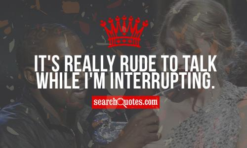 It's really rude to talk while I'm interrupting.
