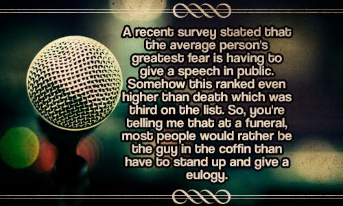 A recent survey stated that the average person's greatest fear is having to give a speech in public. Somehow this ranked even higher than death which was third on the list. So, you're telling me that at a funeral, most people would rather be the guy in the coffin than have to stand up and give a eulogy.