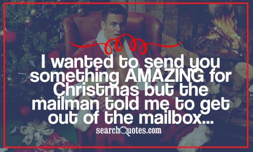 I wanted to send you something AMAZING for Christmas but the mailman told me to get out of the mailbox...