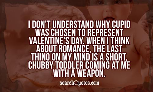 I don't understand why Cupid was chosen to represent Valentine's Day. When I think about romance, the last thing on my mind is a short, chubby toddler coming at me with a weapon.