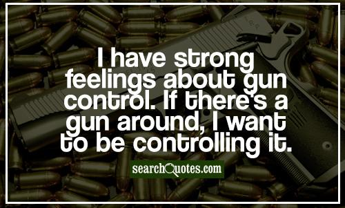 I have strong feelings about gun control. If there's a gun around, I want to be controlling it.