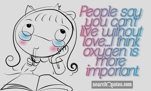People say you can't live without love...I think oxygen is more important.