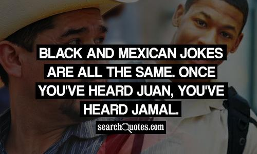 Black and Mexican jokes are all the same. Once you've heard Juan, you've heard Jamal.